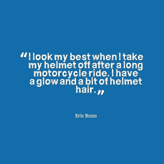I look best when I take my helmet off after a long motorcycle ride. I have a glow and a bit of helmet hair. Eric Bana #quotes
