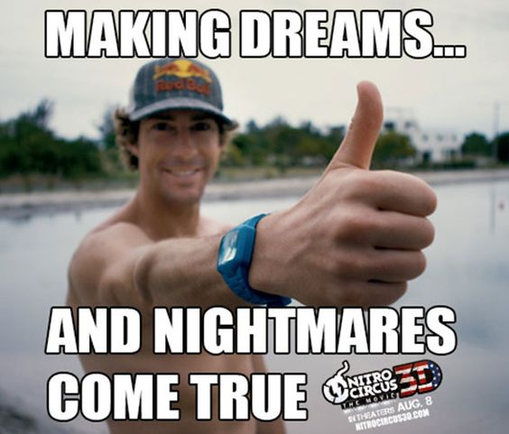 Nitro Circus. Making dreams and nightmares come true. Mostly