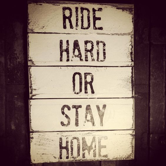 RIDE HARD OR STAY HOME