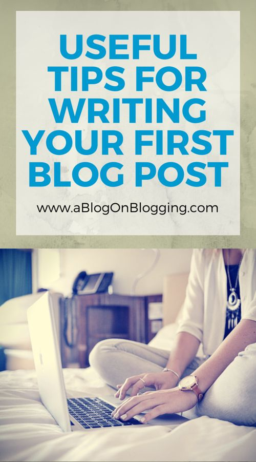 Useful Tips For Writing Your First Blog Post - A Blog On Blogging