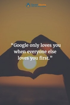 """Google only loves you when everyone else loves you first."""