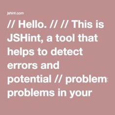 // Hello. // // This is JSHint, a tool that helps to detect errors and potential // problems in your JavaScript code. // // To start, simply enter some JavaScript anywhere on this page. Your // report will appear on the right side. // // Additionally, you can toggle specific options in the Configure // menu.  function main() {     fuck();   return 'Hello, World!';