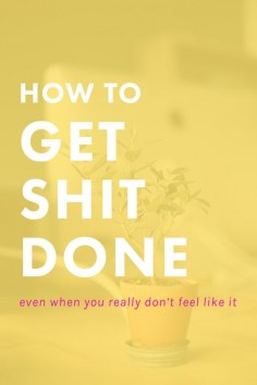 How to Get Shit Done Even When You Really Don't Feel Like It