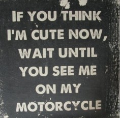 """If you think I'm cute now, wait until you see me on my motorcycle."" Found on a friend's facebook page, posted by Frank Charriaut of the Mot'Art Journal (). [ more motorcycle quotes ]"