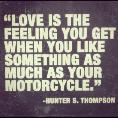 love is the feeling you get when you like something as much as your motorcycle. - hunter s. thompson