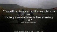 """Riding a motorcycle is like starring in it."""