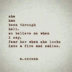 She has been through hell, so believe me when I say, fear her when she looks into a fire and smiles.