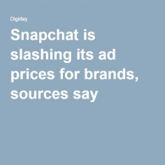 Snapchat is slashing its ad prices for brands, sources say