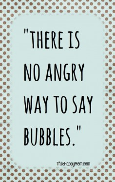 Truth - There Is No Angry Way To Say Bubbles. #quotes #words