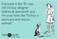"""Everyone is like """"If I was rich I'd buy designer clothes and diamonds"""" and I'm over here like """"I'd buy a sanctuary and rescue animals."""""""