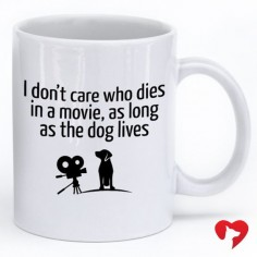 """I don't care who dies in a movie, as long as the dog lives"" **Every purchase feeds 5 shelter dogs."