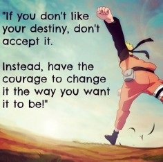 If you don't like your destiny, don't accept it. Instead, have the courage to change it the way you want it to be!""