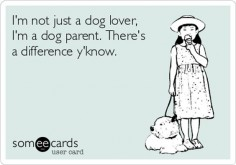 I'm not just a dog lover I'm a dog parent. There's a difference.