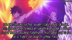 I'm pretty sure all the slayers (devil, god, dragon, etc) are all intertwined in something larger. I want to see them all come together… That'd be cool to see in a fight. An indestructible force. – submitted by anonymous
