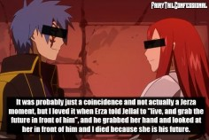 "It was probably just a coincidence and not actually a Jerza moment, but I loved it when Erza told Jellal to ""live, and grab the future in front of him"" and he grabbed her hand and looked at her in front of him and I died because she is his future."