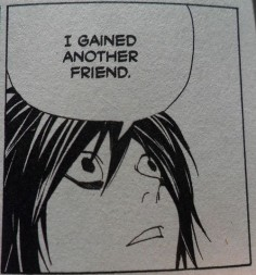 L, from Deathnote yes that's how I feel when I gain a friend L