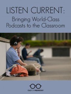 Listen Current: Bringing World-Class Podcasts to the Classroom | Cult of Pedagogy
