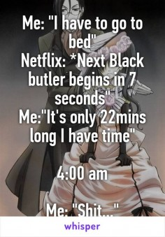 """Me: """"I have to go to bed"""" Netflix: *Next Black butler begins in 7 seconds"""" Me:""""It's only 22mins long I have time"""" 4:00 am Me: """""""""""