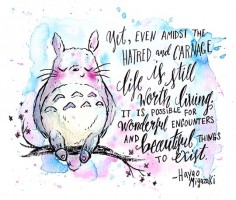 """Yet, even amidst the hatred and carnage, life is still worth living. It is possible for wonderful encounters and beautiful things to exist."" ― Hayao Miyazaki"