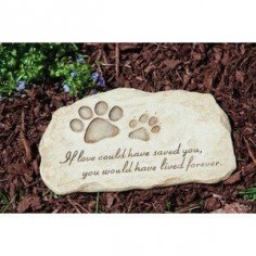 If love could have saved you, you would have lived forever.  I'm going to put this in our pet memorial garden with the ashes of our dogs that have past.